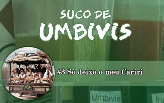 Suco de Umbivis 03 - Deixo só o meu Cariri