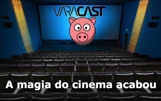 Varacast #33 - A magia do cinema acabou?