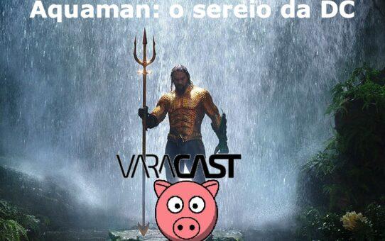 Varacast #37 - Aquaman: o sereio da DC