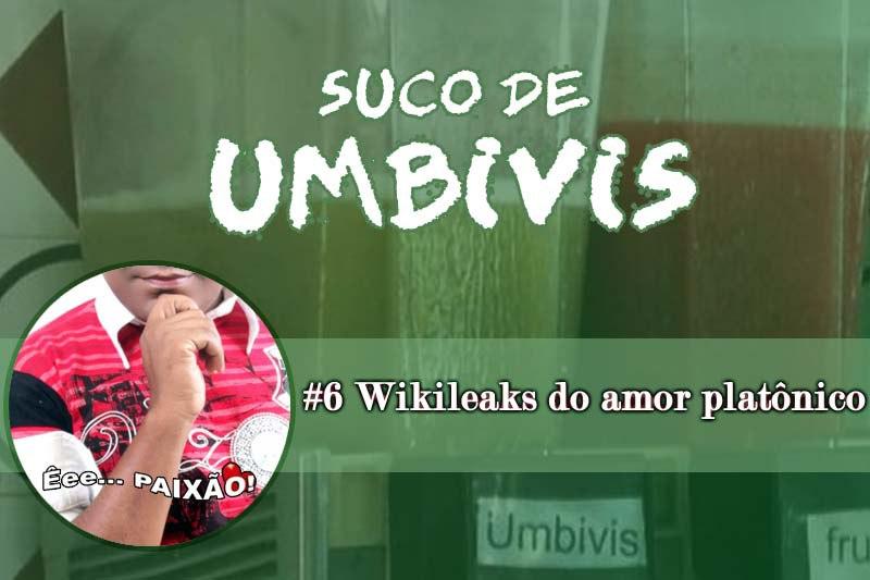 Suco de Umbivis 06 - Wikileaks do Amor Platônico