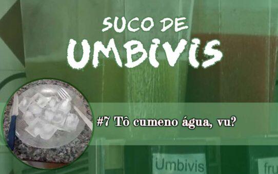 Suco de Umbivis 07 - Tô cumeno água, vu?!